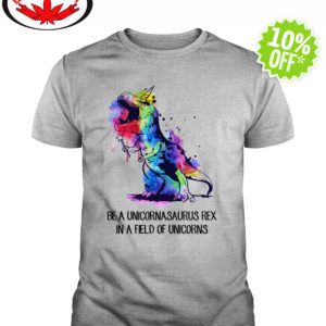 Be a unicornasaurus rex in a field of unicorns shirt