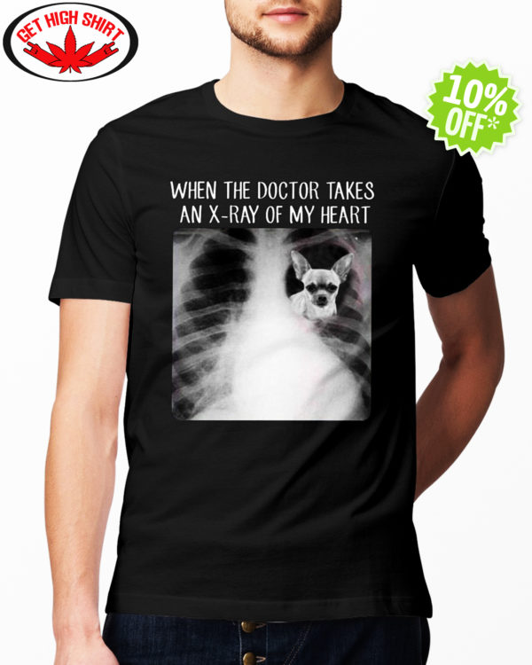 Chihuahua When The Doctor Takes An X-Ray of My Heart shirt