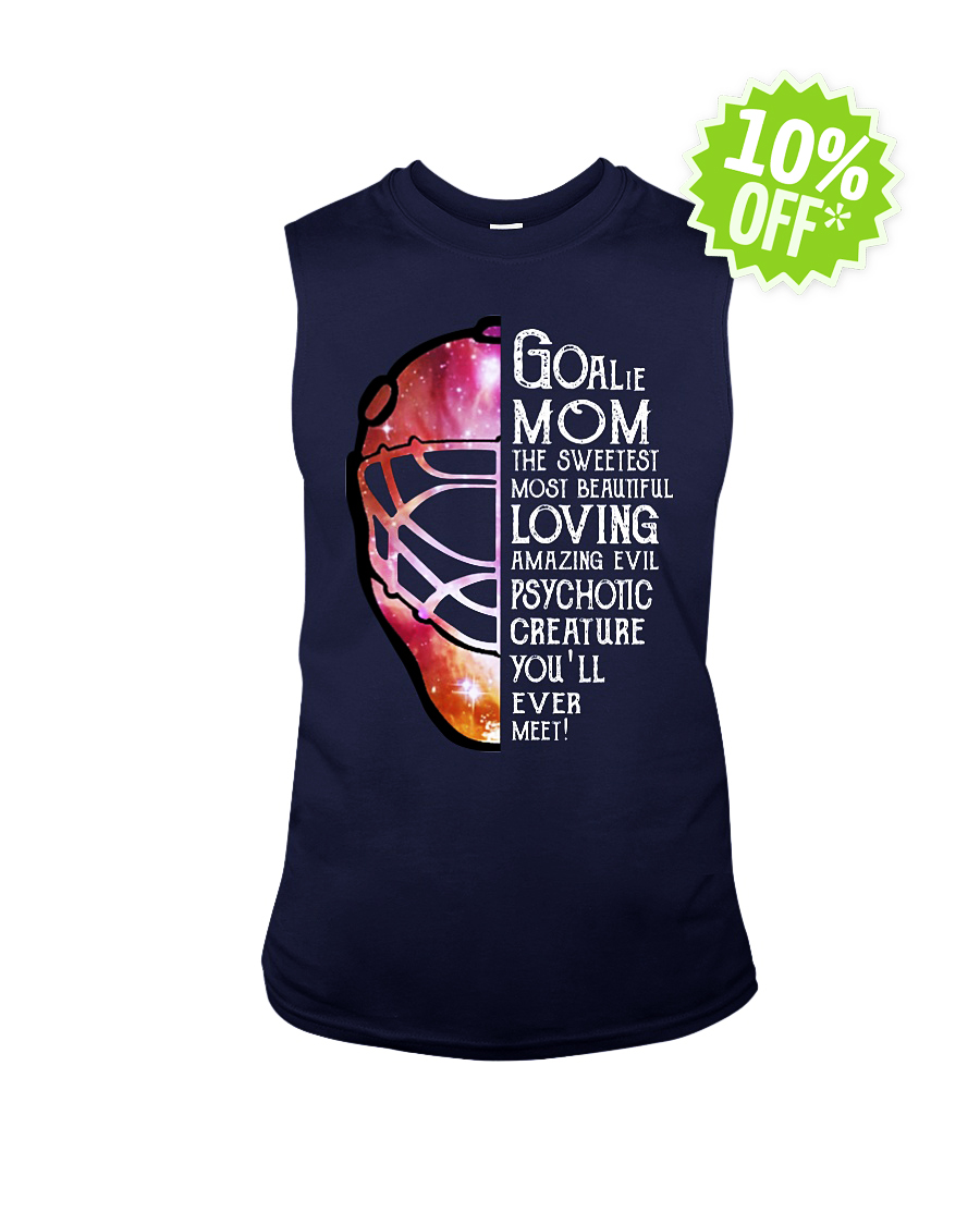 Goalie Mom the sweetest most beautiful loving amazing evil psychotic creature you'll ever meet sleeveless tee