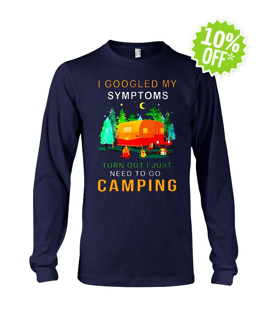 I googled my symptoms turns out I needed to go camping longsleeve tee