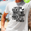 I may look calm but trust me I would throat punch you shirt