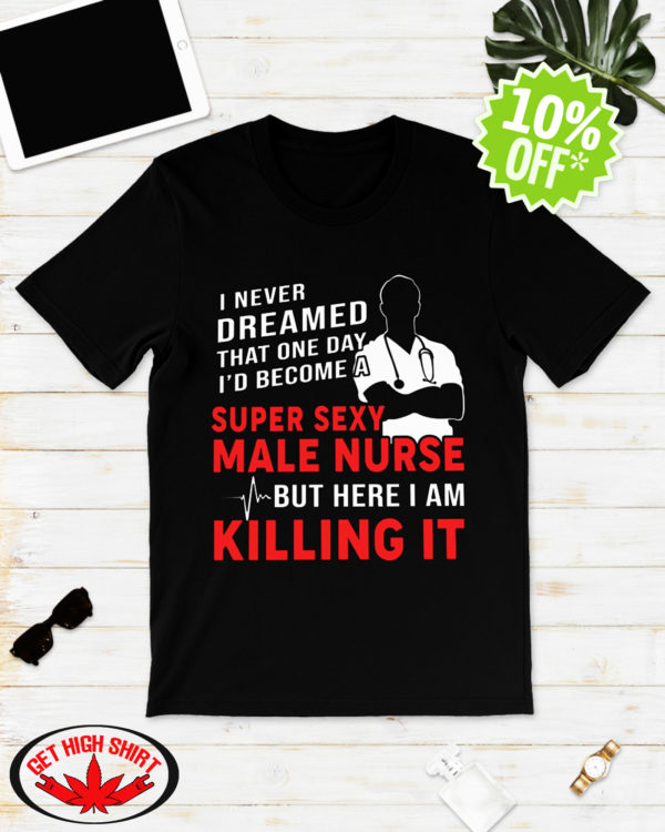 I never dreamed that one day I'd become a super sexy male nurse shirt