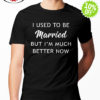 I used to be Married but I'm much better now shirt