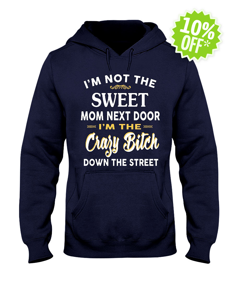 I'm not the sweet mom next door I'm the crazy Bitch down the street hooded sweatshirt