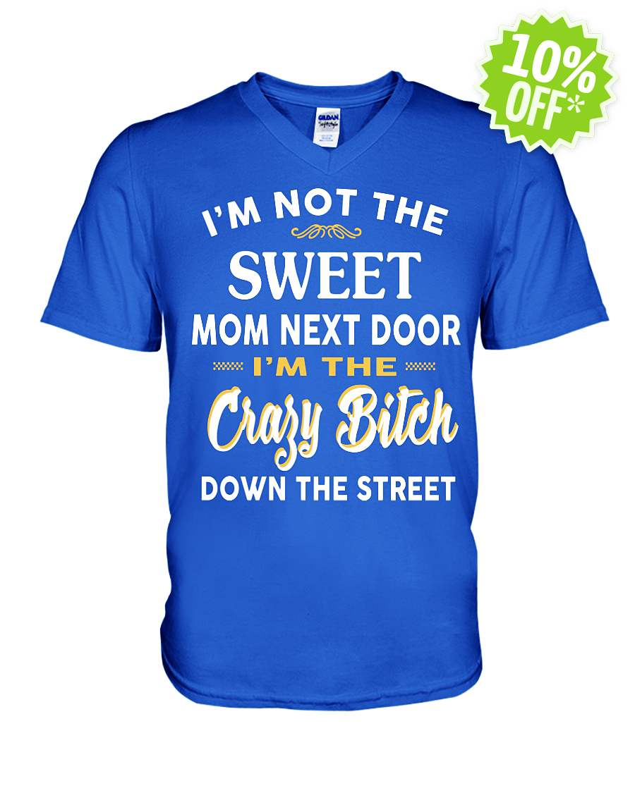 I'm not the sweet mom next door I'm the crazy Bitch down the street v-neck