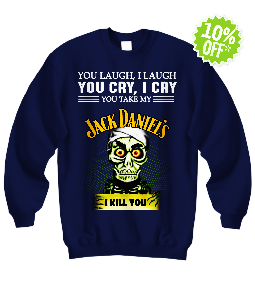 Jeff Duham You laugh I laugh you cry I cry you take my Jack Daniel's I kill you sweatshirt
