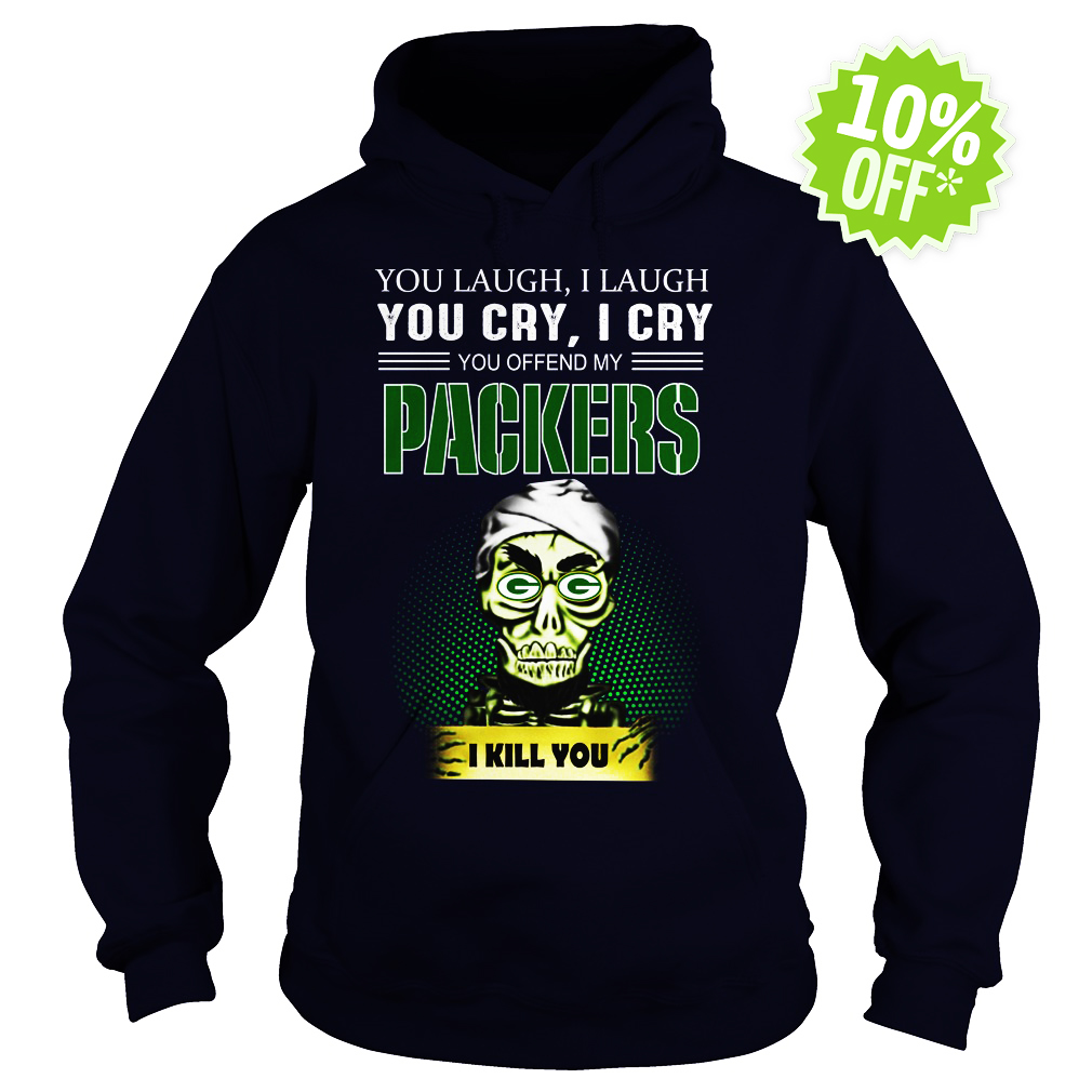 Jeff Dunham You Laugh I Laugh You Cry I Cry You Offend My Packers I kill you hoodie