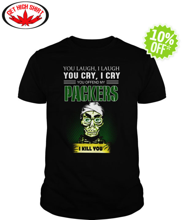 Jeff Dunham You Laugh I Laugh You Cry I Cry You Offend My Packers I kill you shirt