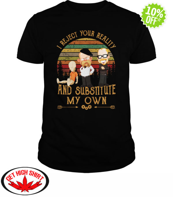 Mythbusters I Reject Your Reality and SUBSTITUTE My Own shirt