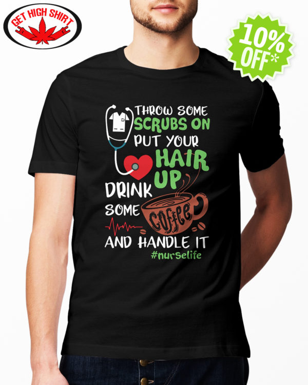 Throw some scrubs on put your hair up drink some coffee and handle it nurselife hashtag shirt