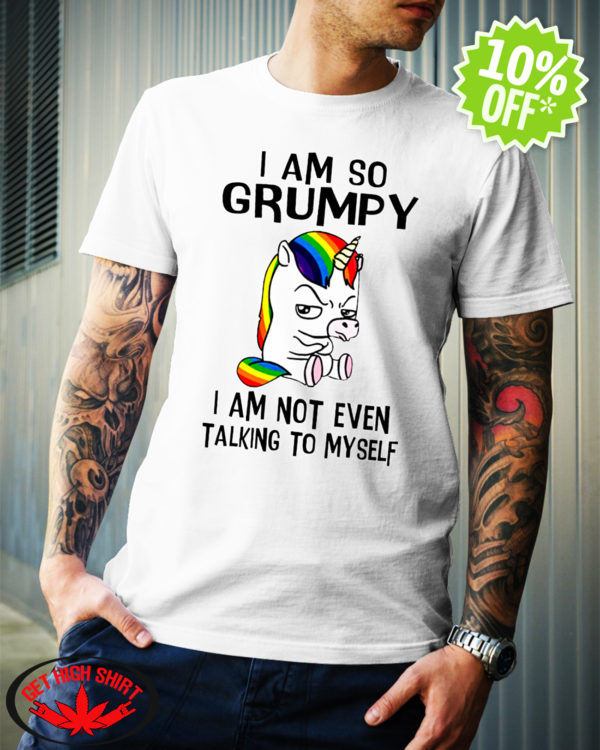 Unicorn I So Grumpy I Am Not Even Talking To Myself shirt