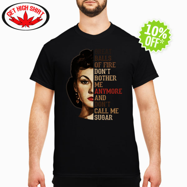 Vivien Leigh great balls of fire. don't bother me anymore and don't call me sugar shirt