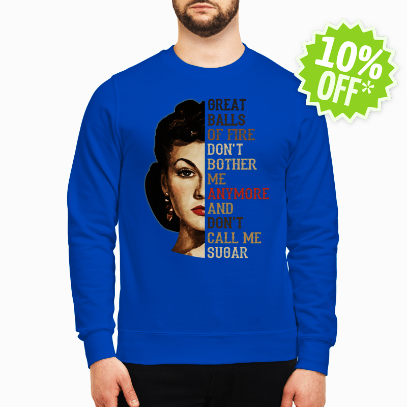 Vivien Leigh great balls of fire. don't bother me anymore and don't call me sugar sweatshirt