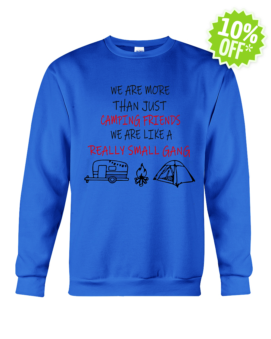 We're More Than Just Camping Friends We're Like A Really Small Gang crewneck sweatshirt
