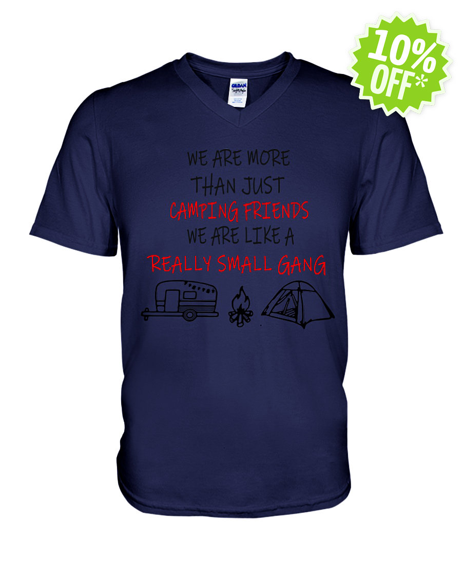 We're More Than Just Camping Friends We're Like A Really Small Gang v-neck