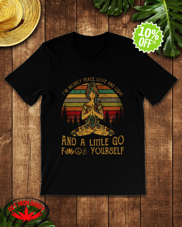 Yoga Girl I'm mostly peace love and light and a little go fuck yourself shirt