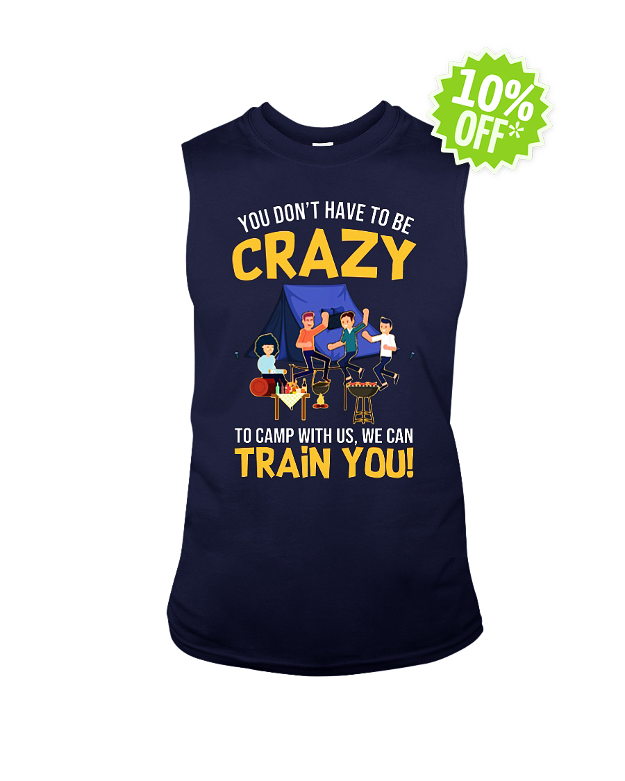 You Don't Have to Be Crazy to Camp With Us We Can Train You sleeveless tee