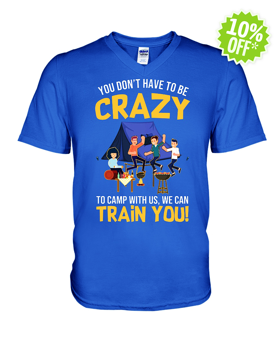You Don't Have to Be Crazy to Camp With Us We Can Train You v-neck