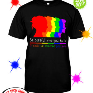 Be careful who you hate it could be someone you love LGBT shirt