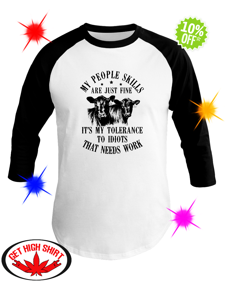 Cow my people skills are just fine it's my tolerance to idiots that needs work baseball tee