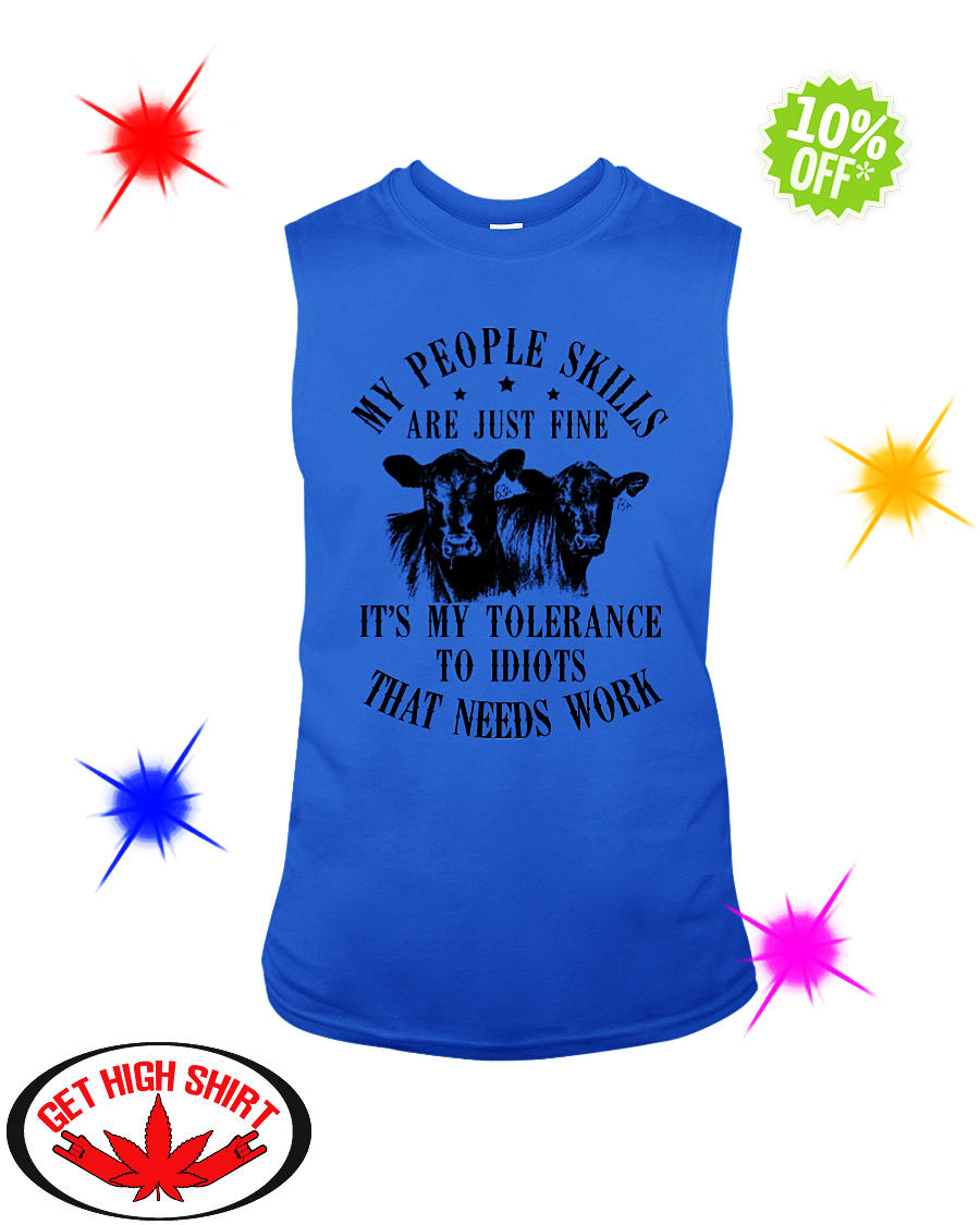 Cow my people skills are just fine it's my tolerance to idiots that needs work sleeveless tee