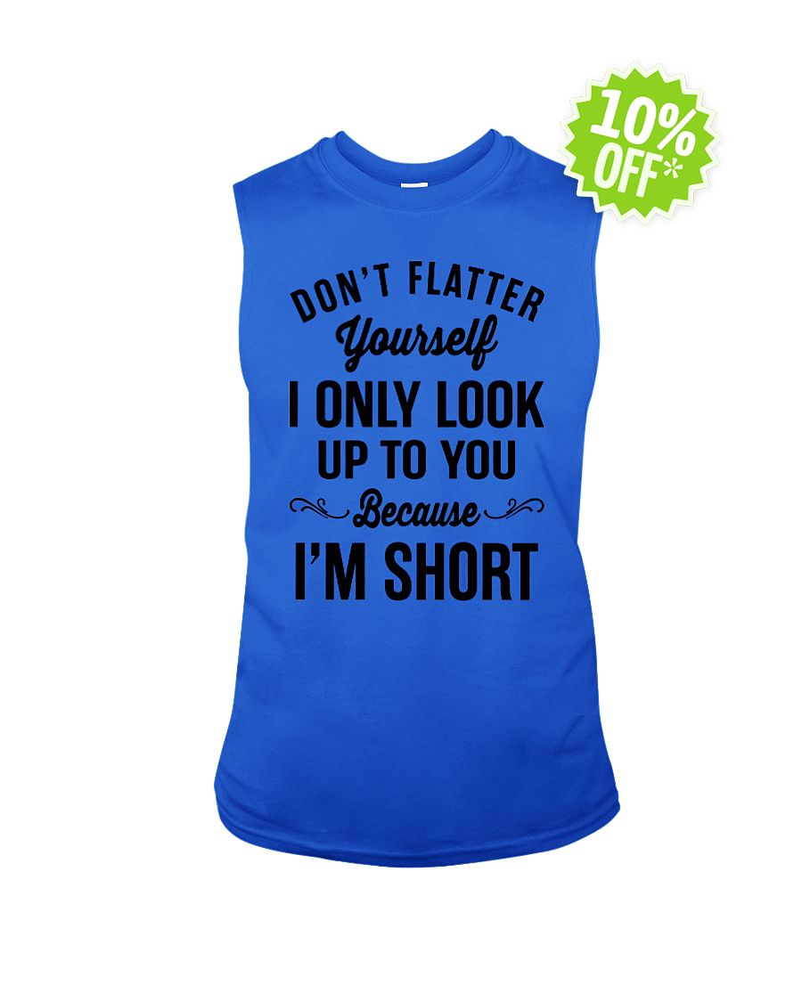 Don't Flatter Yourself I Only Look Up to You Because I'm Short sleeveless tee