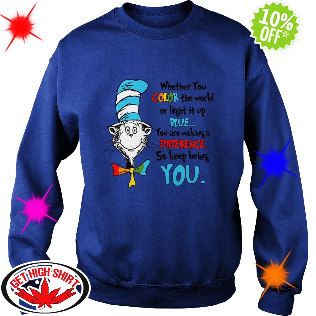 Dr Seuss whether you color the world of light it up blue you are making a difference sweatshirt