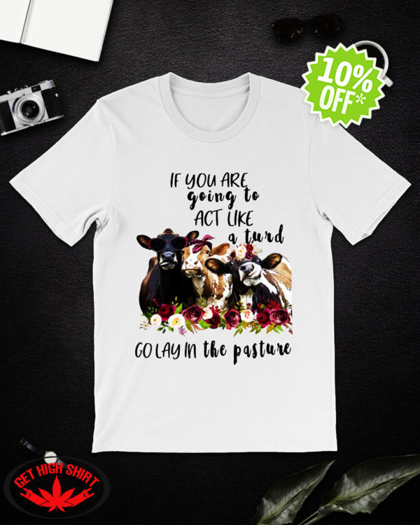 Heifer If you are going to act like a turd golay the pasture shirt