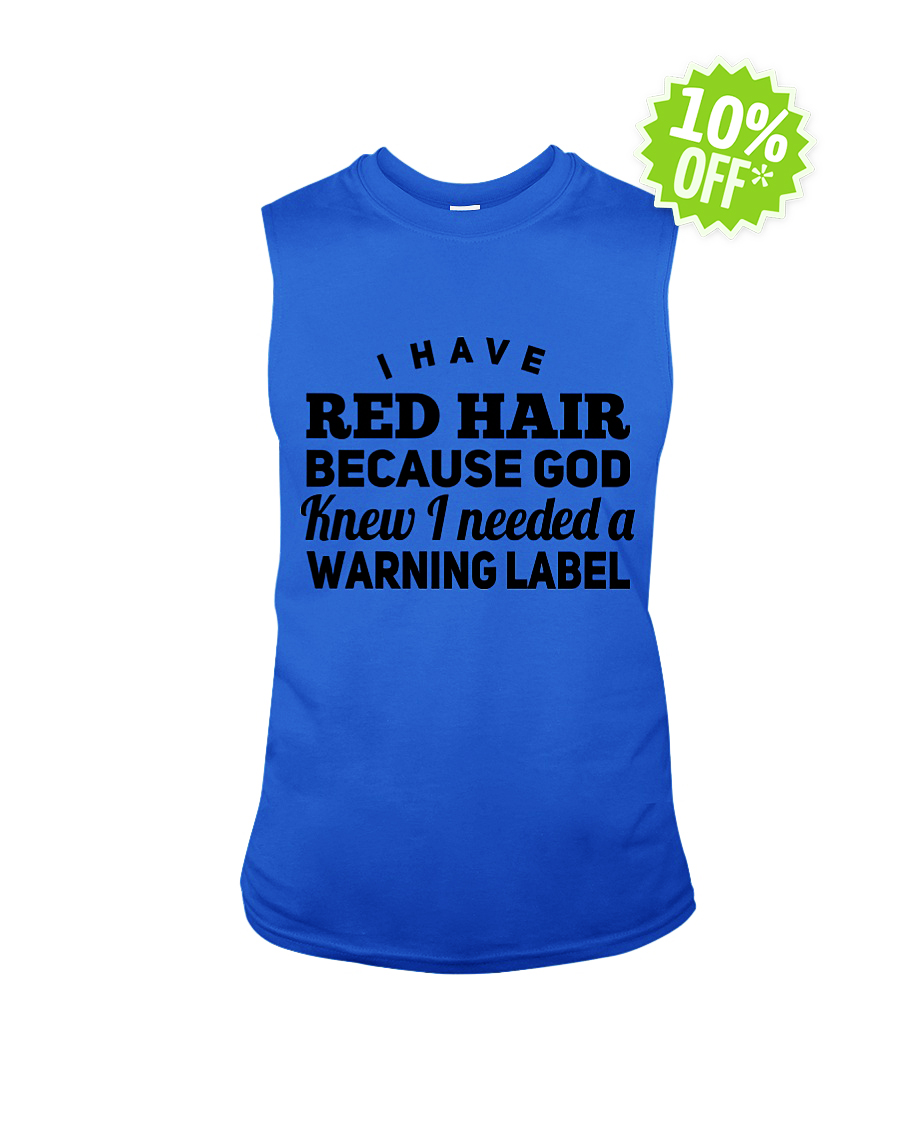 I Have Red Hair Because God Knew I Needed A Warning Label sleeveless tee