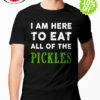 I am Here To Eat All The Pickles shirt
