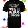 I am so ready to drink Wine in flip flops shirt