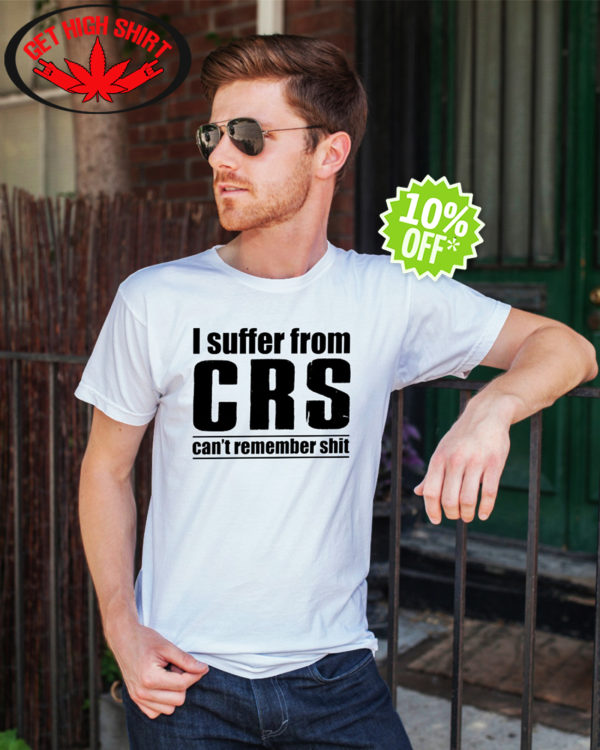 I suffer from crs can't remember shit shirt