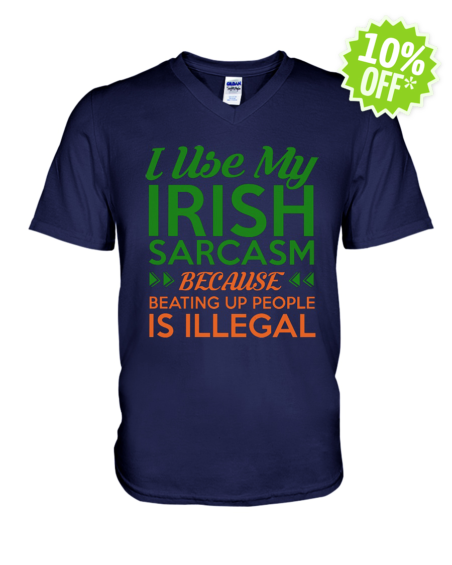 I use my Irish sarcasm because beating up people is illegal v-neck