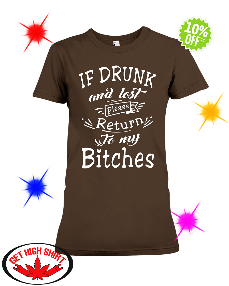 If drunk and lost please return to my Bitches ladyshirt