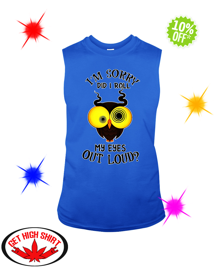 I'm Sorry Did I Roll My Eyes Out Loud Owl sleeveless tee