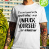 I'm not good with apologies so go unfuck yourself or whatever shirt
