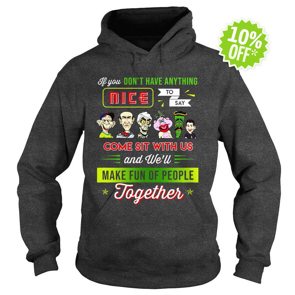Jeff Dunham If You Don't Have Anything Nice To Say Come Sit With Us and We'll Make Fun Of People Together hoodie