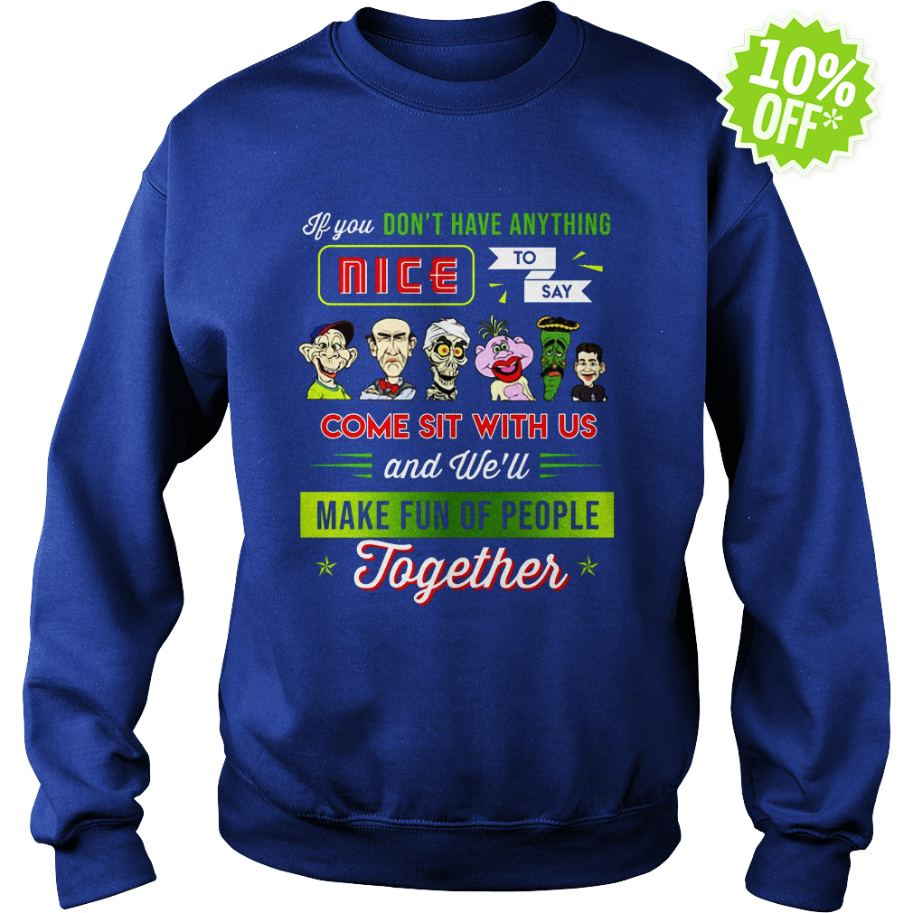 Jeff Dunham If You Don't Have Anything Nice To Say Come Sit With Us and We'll Make Fun Of People Together sweatshirt