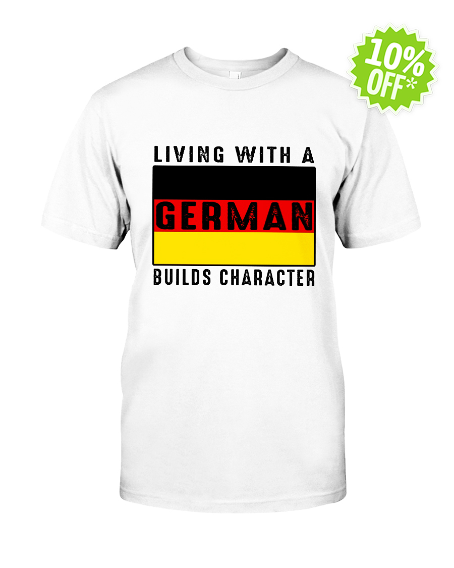 Living with a German builds character shirt