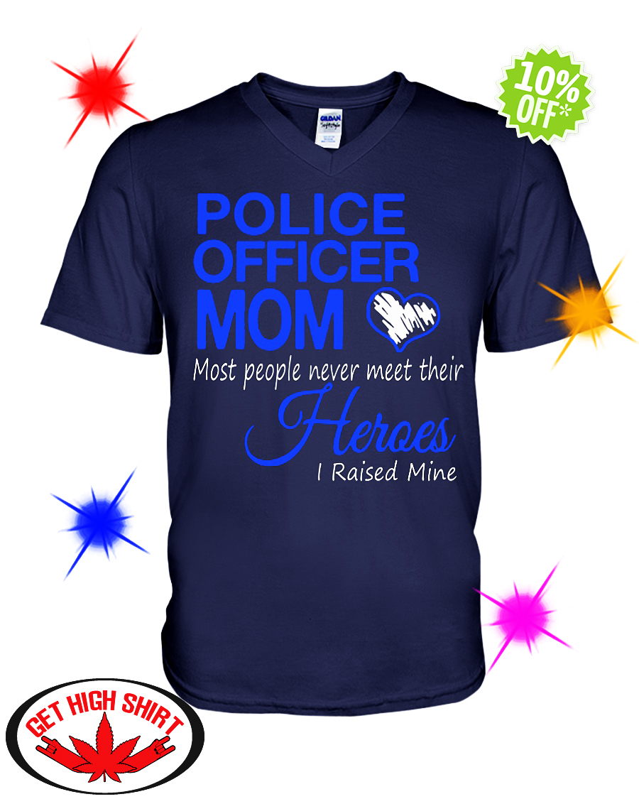 Police officer Mom most people never meet their Heroes I raised mine v-neck