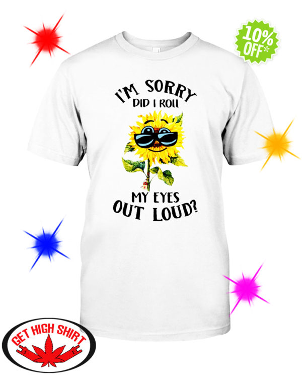 Sunflower I'm sorry did I roll my eyes out loud shirt