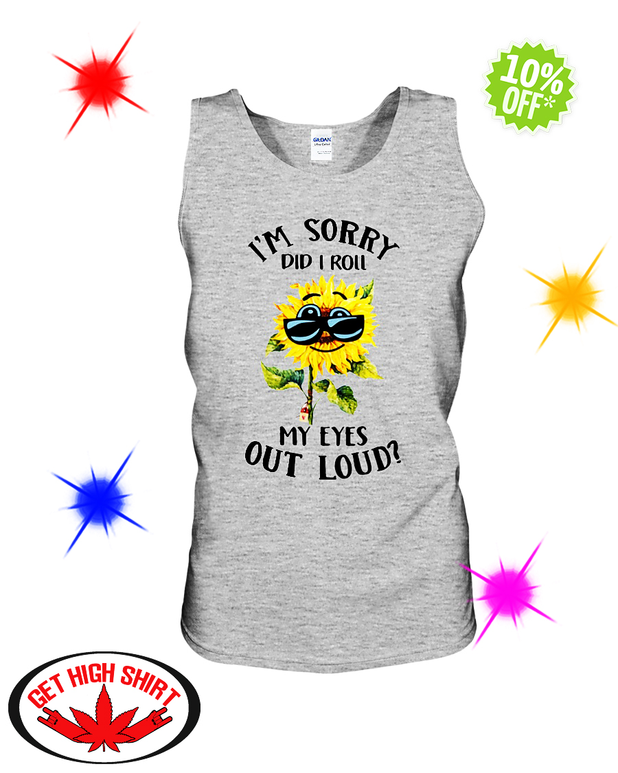 Sunflower I'm sorry did I roll my eyes out loud sleeveless tee