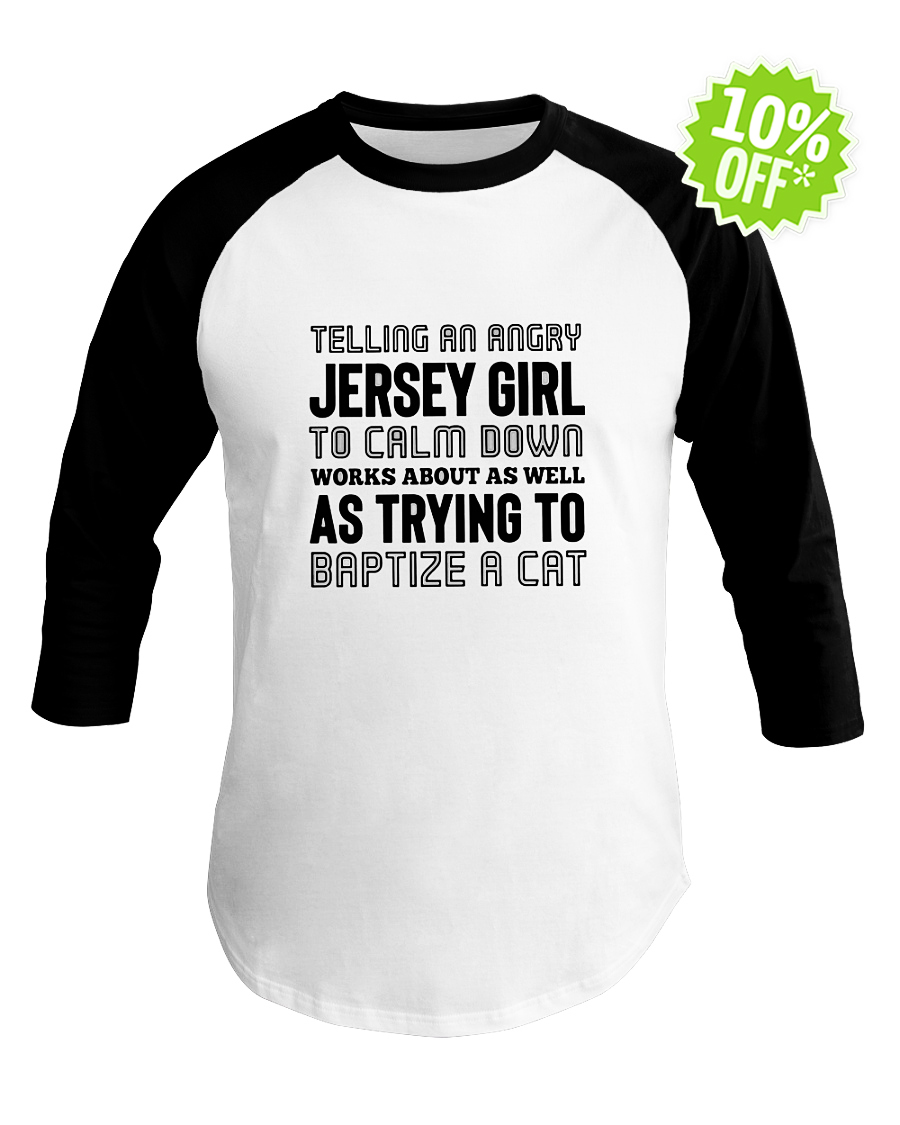 Telling an angry Jersey Girl to calm down works about as well as trying to baptize a cat baseball tee