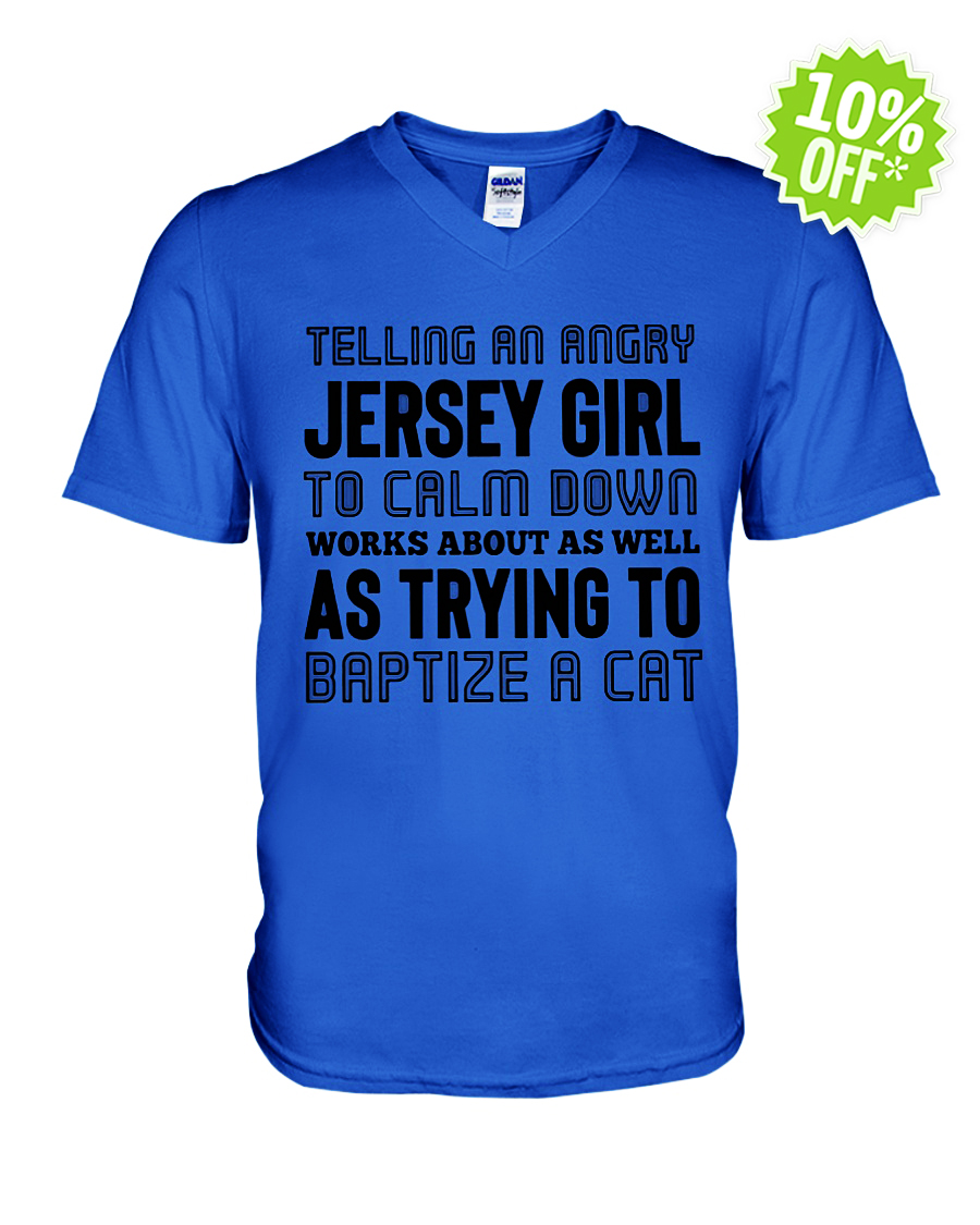 Telling an angry Jersey Girl to calm down works about as well as trying to baptize a cat v-neck