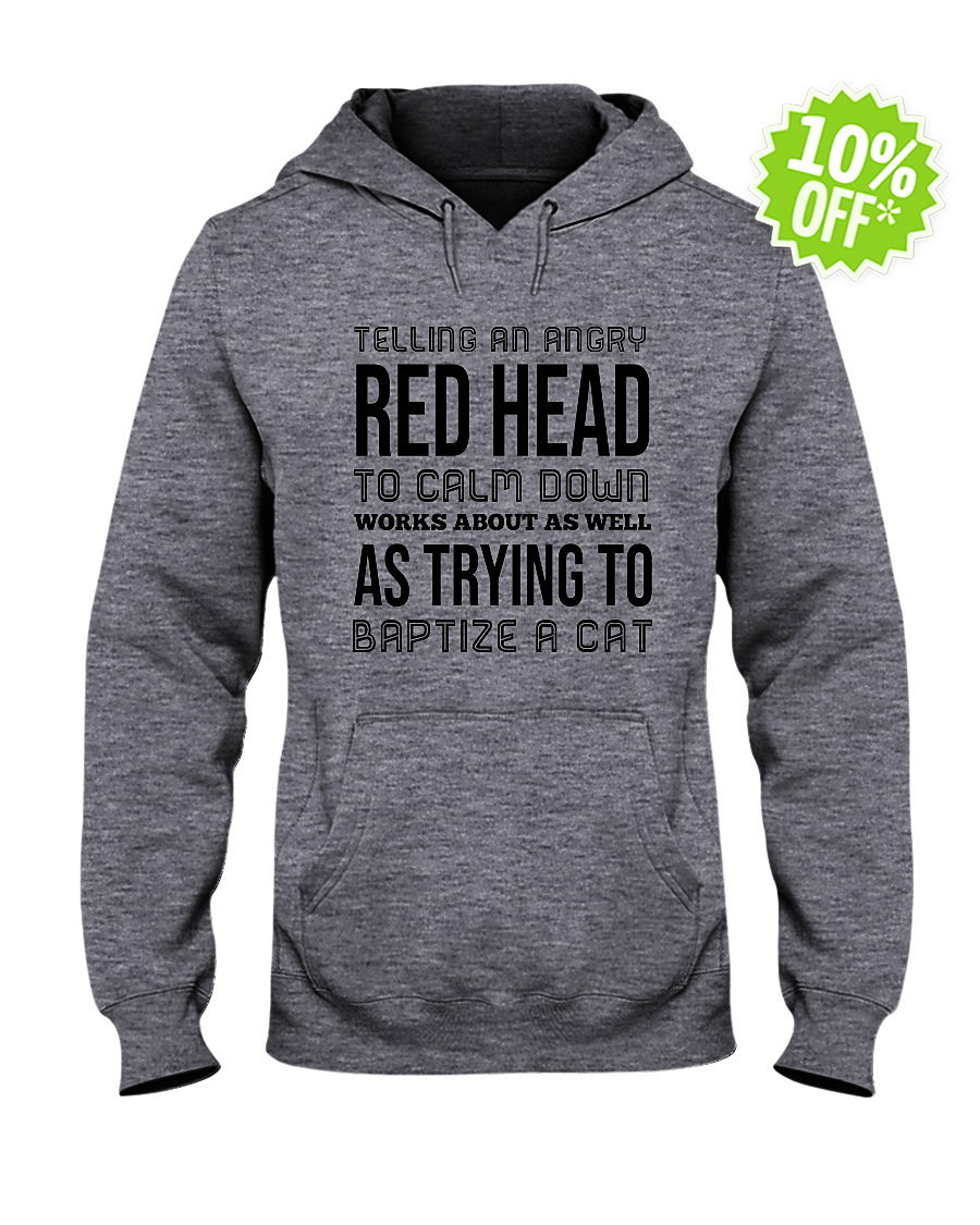 Telling an angry red head to calm down works about as well hooded sweatshirt