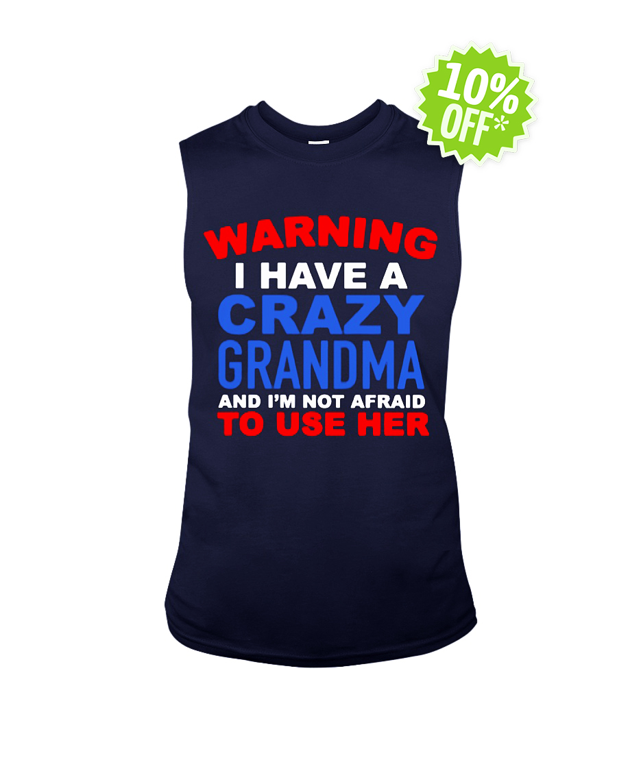 Warning I have a crazy Grandma and I'm not afraid to use her sleeveless tee