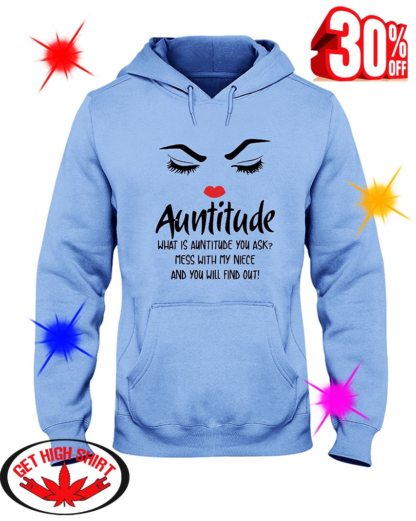 Auntitude What Is Auntitude You Ask Mess With My Niece And You Will Find Out hooded sweatshirt