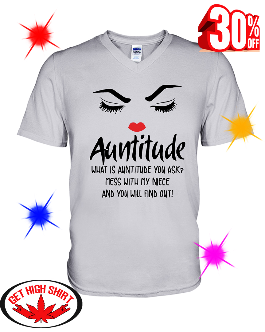 Auntitude What Is Auntitude You Ask Mess With My Niece And You Will Find Out v-neck