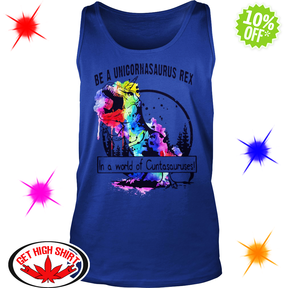 Be a unicornasaurus rex in a world of Cuntasauruses tank top