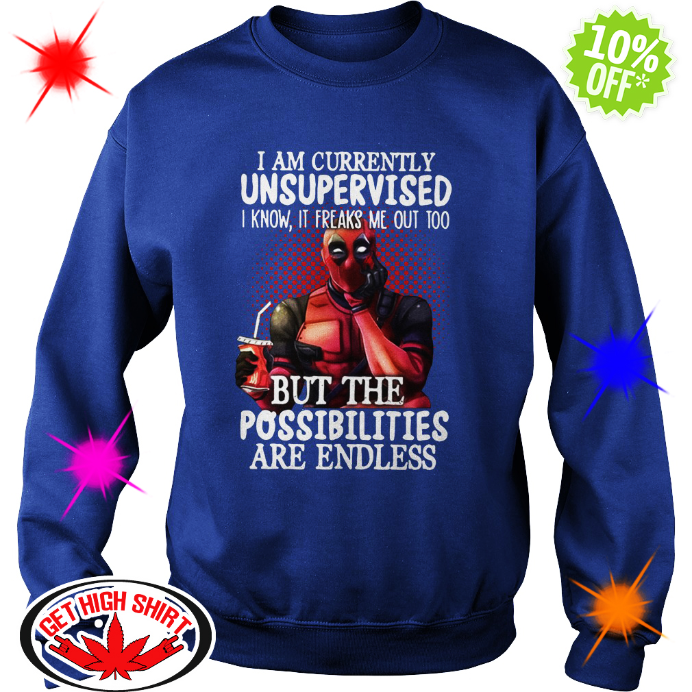 Deadpool I am currently unsupervised I know it freaks me out too but the possibilities are endless sweatshirt